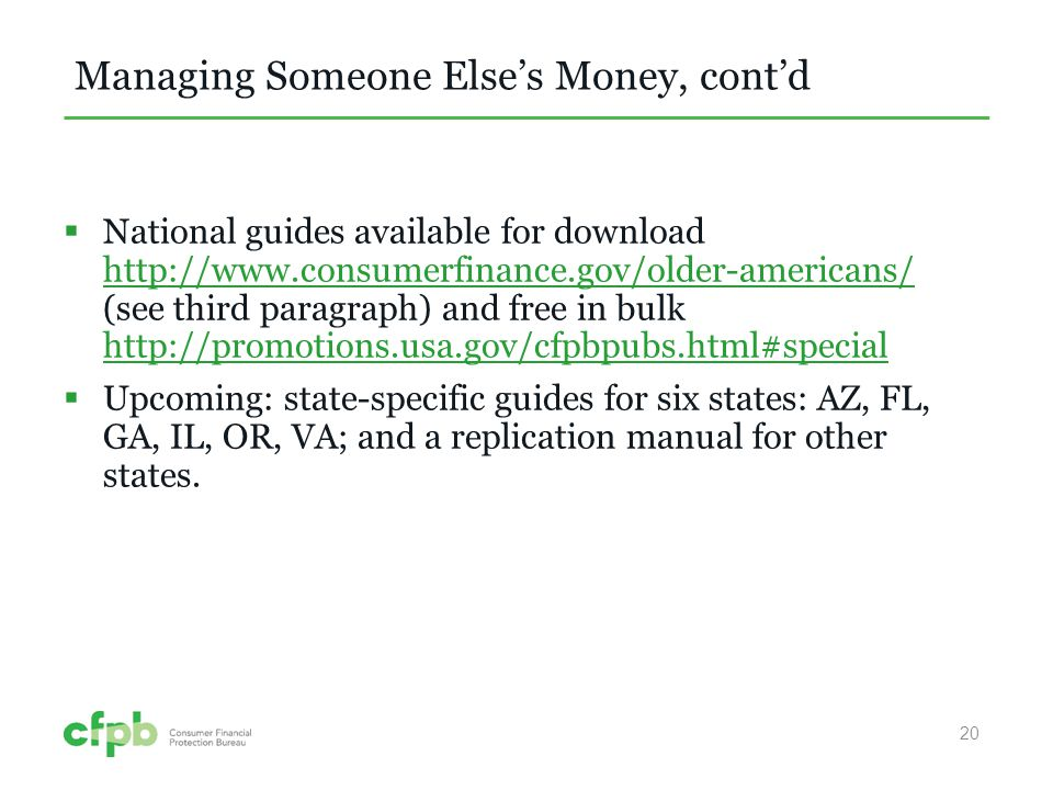 Managing Someone Elses Money, contd National guides available for download http://www.consumerfinance.gov/older-americans/ (see third paragraph) and free in bulk http://promotions.usa.gov/cfpbpubs.html#special http://www.consumerfinance.gov/older-americans/ http://promotions.usa.gov/cfpbpubs.html#special Upcoming: state-specific guides for six states: AZ, FL, GA, IL, OR, VA; and a replication manual for other states.