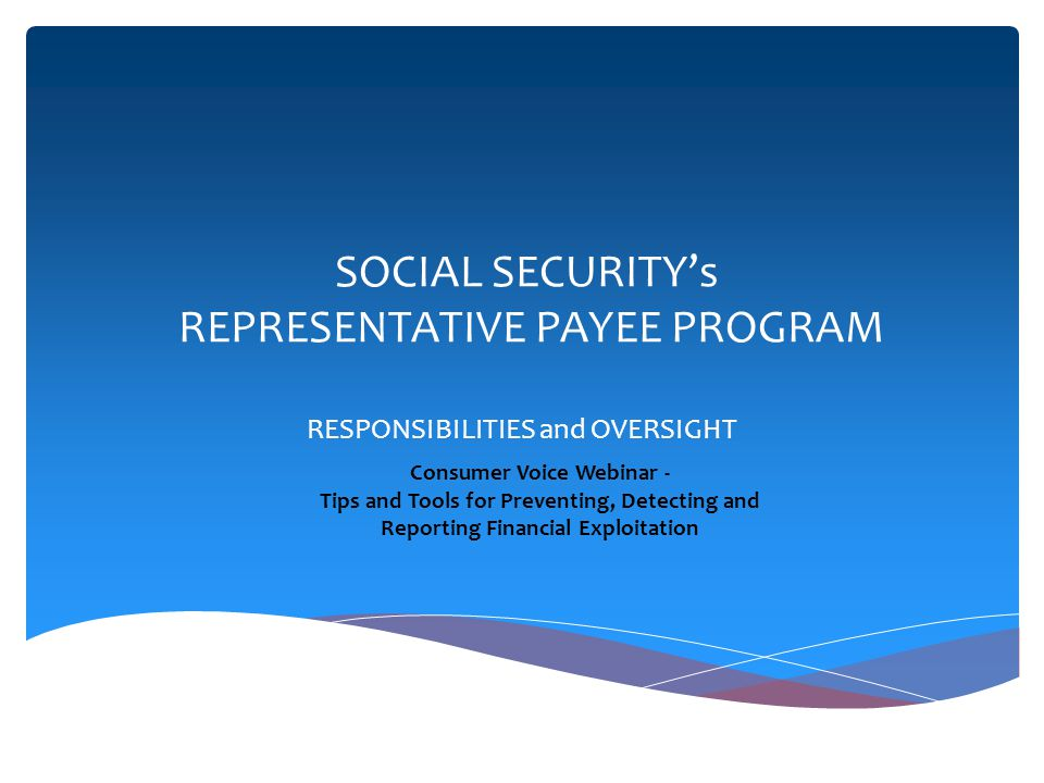 SOCIAL SECURITYs REPRESENTATIVE PAYEE PROGRAM RESPONSIBILITIES and OVERSIGHT Consumer Voice Webinar - Tips and Tools for Preventing, Detecting and Rep