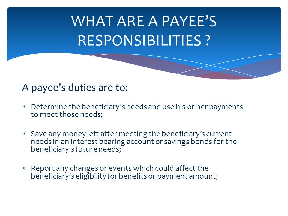 A payees duties are to: Determine the beneficiarys needs and use his or her payments to meet those needs; Save any money left after meeting the beneficiarys current needs in an interest bearing account or savings bonds for the beneficiary s future needs; Report any changes or events which could affect the beneficiarys eligibility for benefits or payment amount; WHAT ARE A PAYEES RESPONSIBILITIES