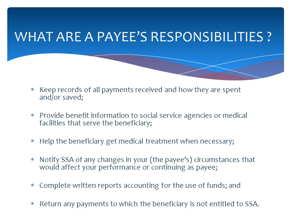 Keep records of all payments received and how they are spent and/or saved; Provide benefit information to social service agencies or medical facilities that serve the beneficiary; Help the beneficiary get medical treatment when necessary; Notify SSA of any changes in your (the payee s) circumstances that would affect your performance or continuing as payee; Complete written reports accounting for the use of funds; and Return any payments to which the beneficiary is not entitled to SSA.
