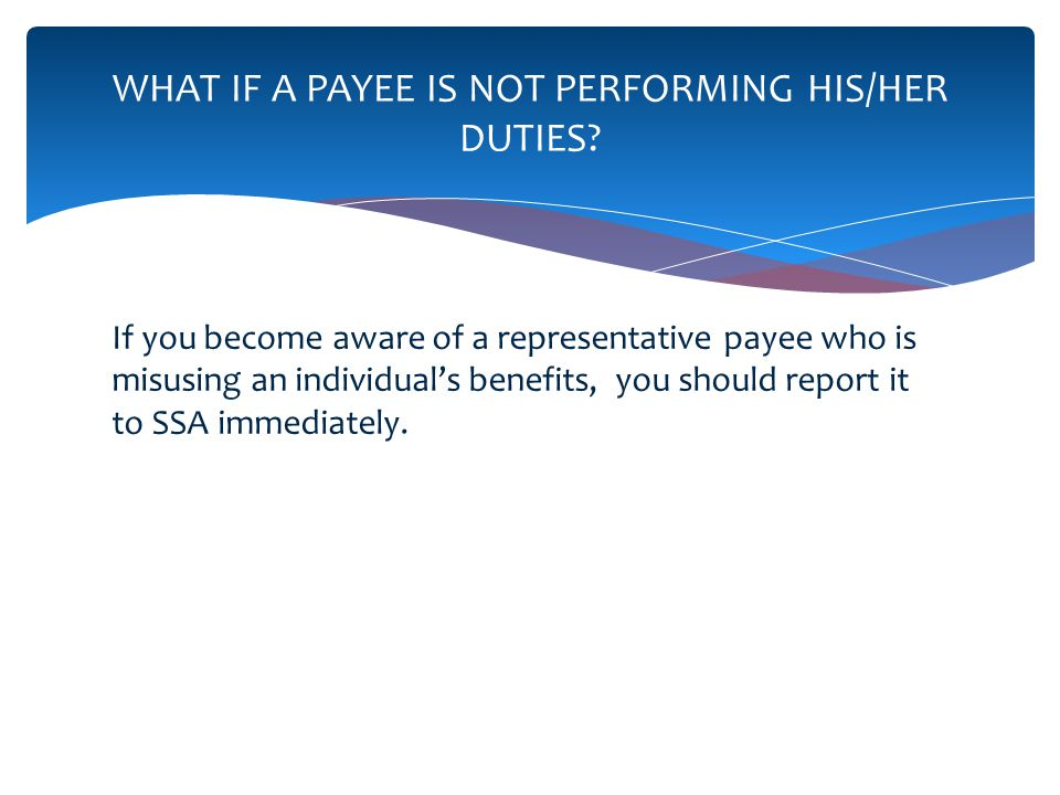 If you become aware of a representative payee who is misusing an individuals benefits, you should report it to SSA immediately.