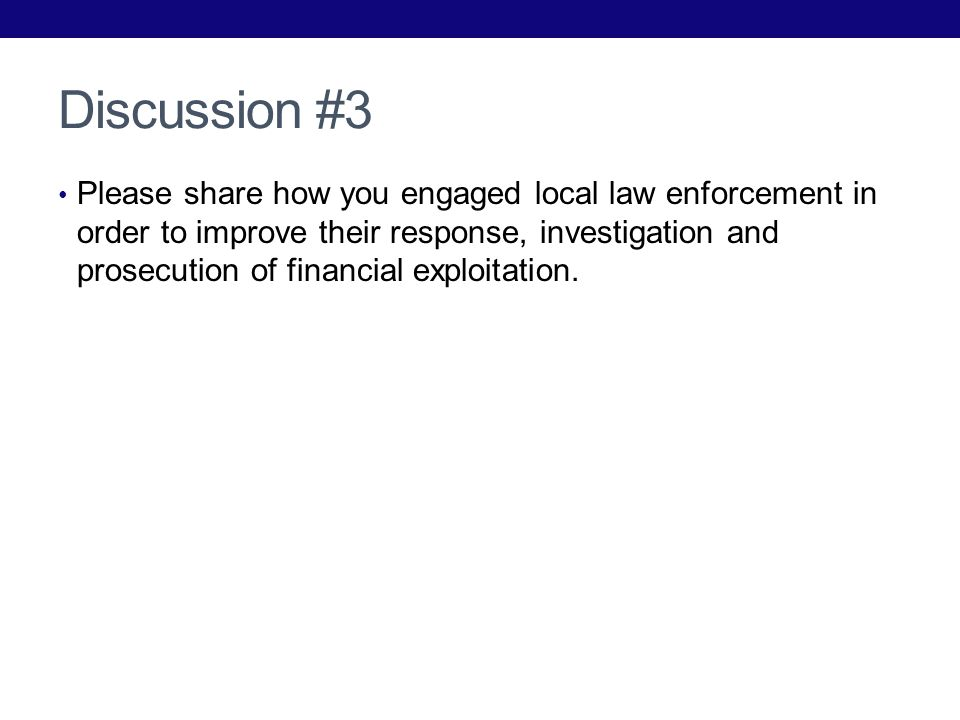 Discussion #3 Please share how you engaged local law enforcement in order to improve their response, investigation and prosecution of financial exploi