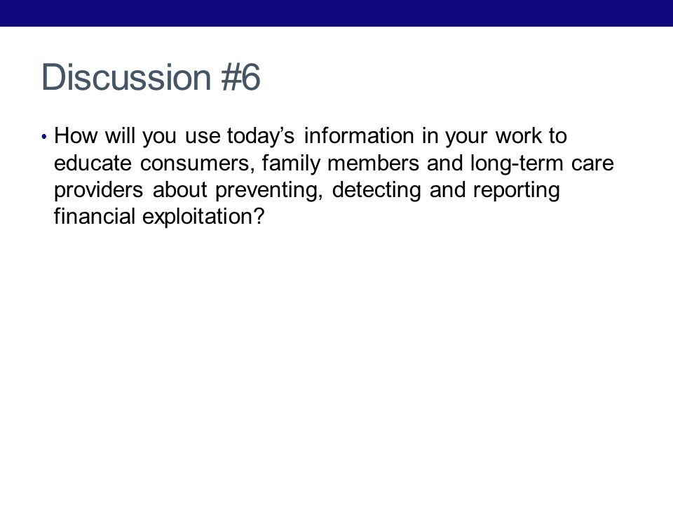 Discussion #6 How will you use todays information in your work to educate consumers, family members and long-term care providers about preventing, detecting and reporting financial exploitation
