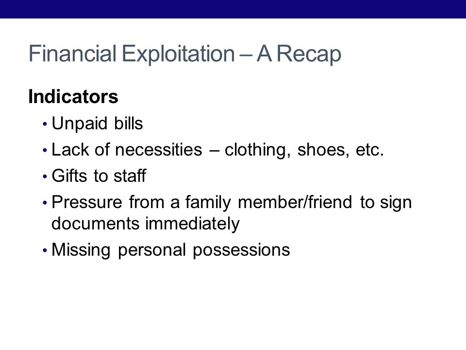 Financial Exploitation – A Recap Indicators Unpaid bills Lack of necessities – clothing, shoes, etc.