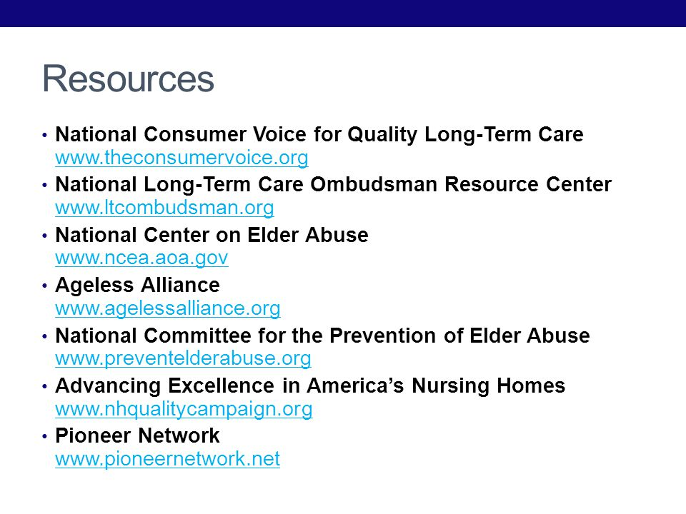 Resources National Consumer Voice for Quality Long-Term Care     National Long-Term Care Ombudsman Resource Center     National Center on Elder Abuse     Ageless Alliance     National Committee for the Prevention of Elder Abuse     Advancing Excellence in Americas Nursing Homes     Pioneer Network