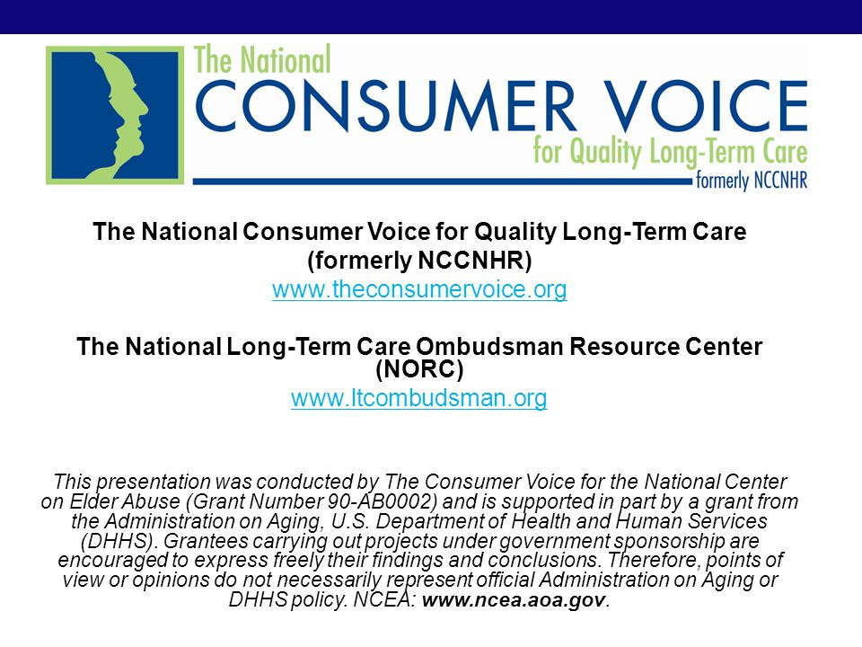 The National Consumer Voice for Quality Long-Term Care (formerly NCCNHR) www.theconsumervoice.org The National Long-Term Care Ombudsman Resource Center (NORC) www.ltcombudsman.org This presentation was conducted by The Consumer Voice for the National Center on Elder Abuse (Grant Number 90-AB0002) and is supported in part by a grant from the Administration on Aging, U.S.