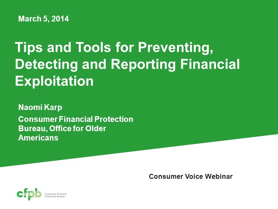 Tips and Tools for Preventing, Detecting and Reporting Financial Exploitation Naomi Karp Consumer Financial Protection Bureau, Office for Older Americans March 5, 2014 Consumer Voice Webinar