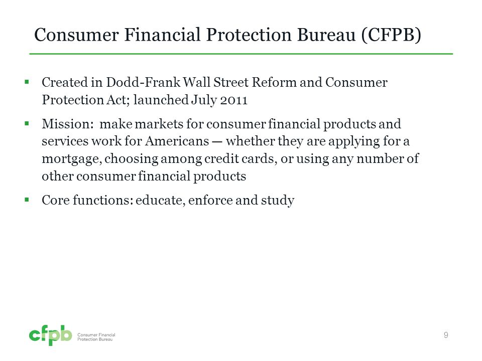 Consumer Financial Protection Bureau (CFPB) Created in Dodd-Frank Wall Street Reform and Consumer Protection Act; launched July 2011 Mission: make markets for consumer financial products and services work for Americans whether they are applying for a mortgage, choosing among credit cards, or using any number of other consumer financial products Core functions: educate, enforce and study 9