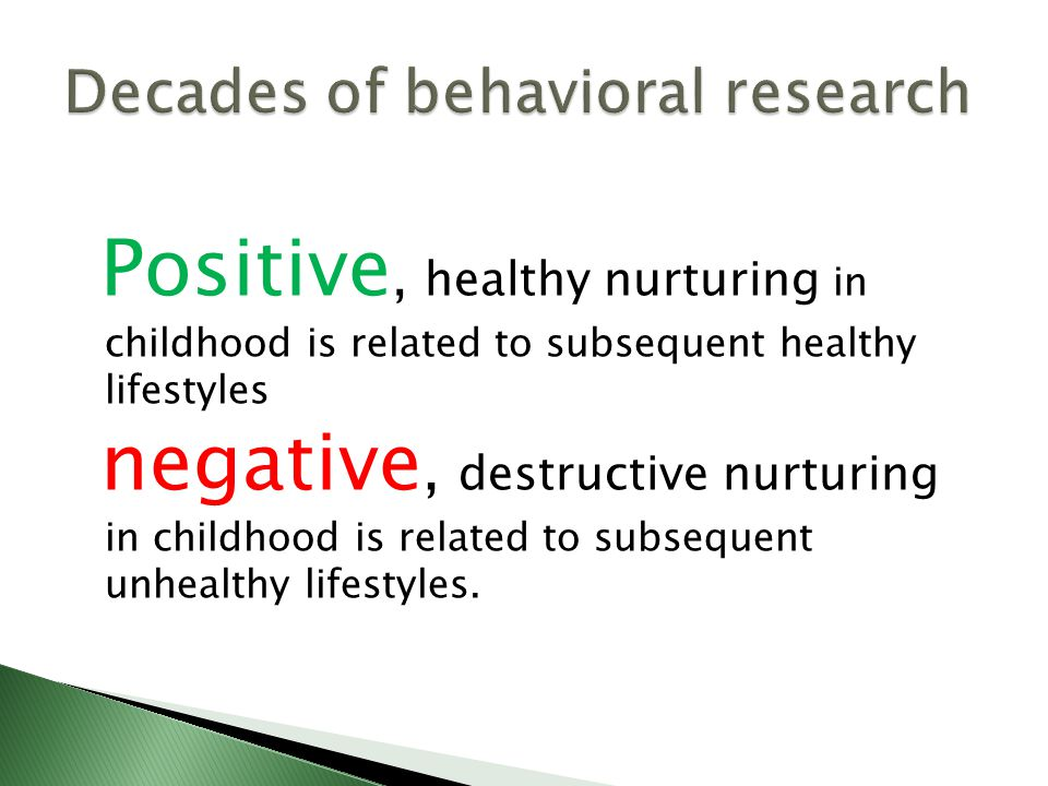 Positive, healthy nurturing in childhood is related to subsequent healthy lifestyles negative, destructive nurturing in childhood is related to subsequent unhealthy lifestyles.