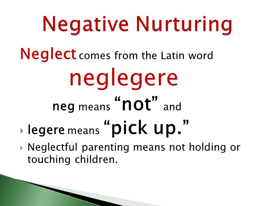 Neglect comes from the Latin word neglegere neg means not and legere means pick up. Neglectful parenting means not holding or touching children.