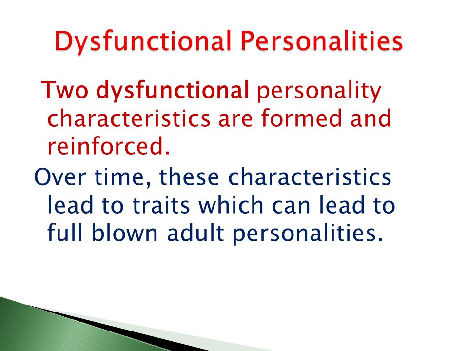 Two dysfunctional personality characteristics are formed and reinforced.