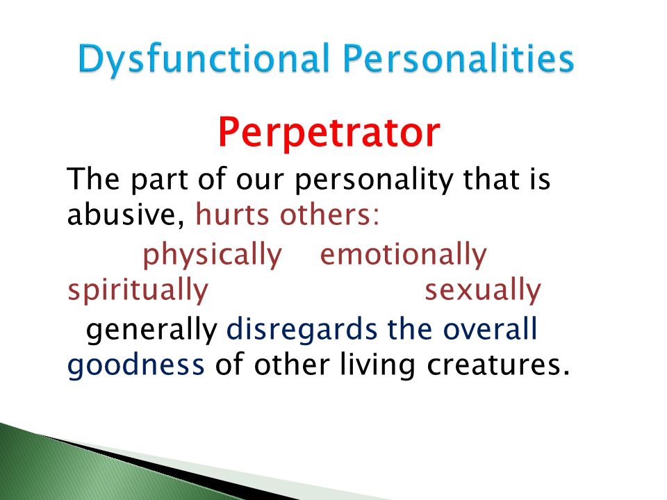 Perpetrator The part of our personality that is abusive, hurts others: physically emotionally spiritually sexually generally disregards the overall goodness of other living creatures.