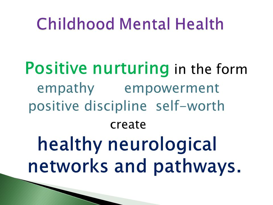 Positive nurturing in the form empathy empowerment positive discipline self-worth create healthy neurological networks and pathways.