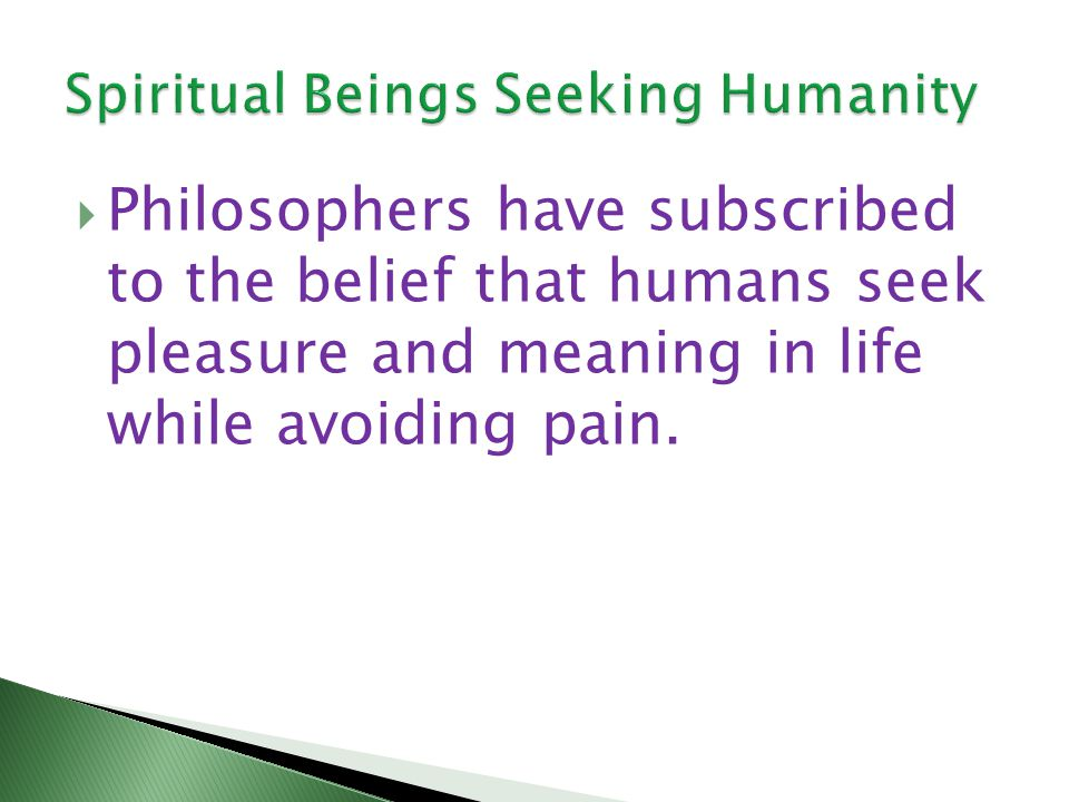 Philosophers have subscribed to the belief that humans seek pleasure and meaning in life while avoiding pain.