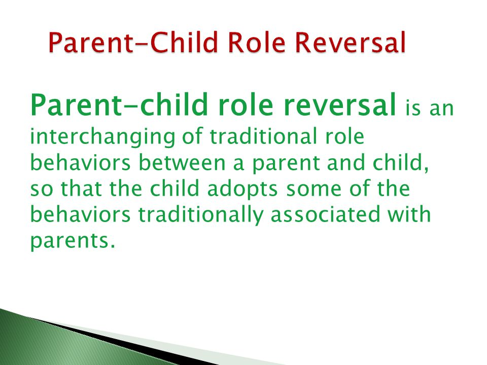 Parent-child role reversal is an interchanging of traditional role behaviors between a parent and child, so that the child adopts some of the behaviors traditionally associated with parents.