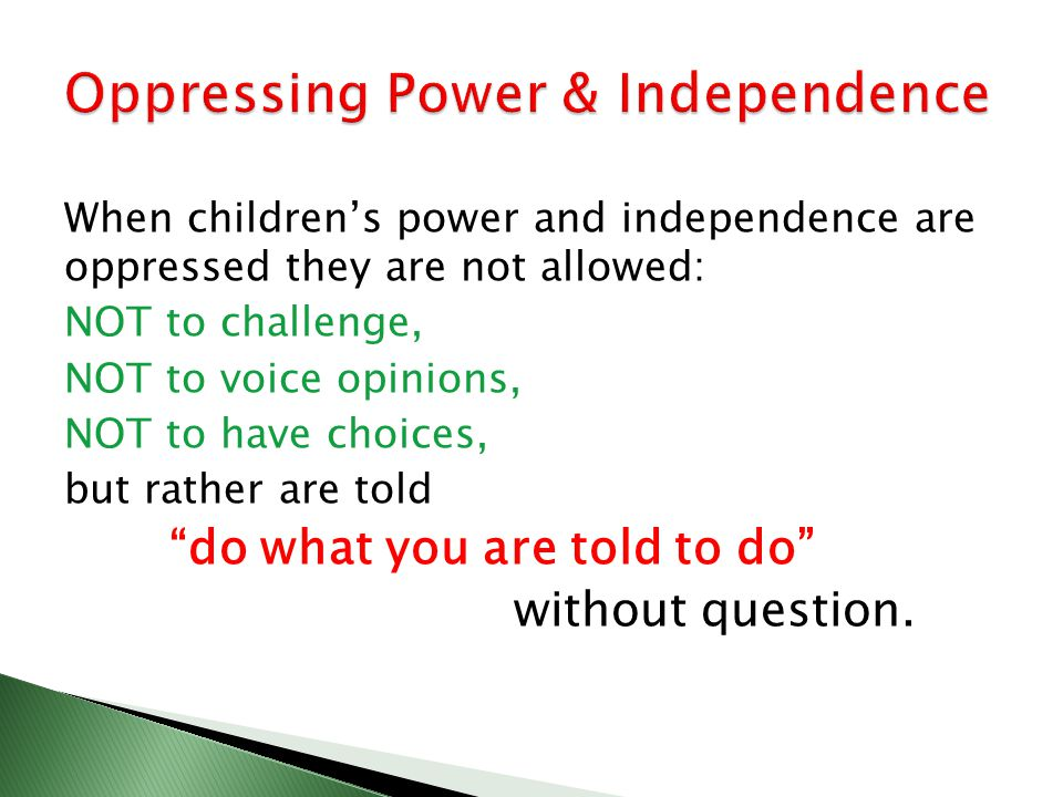 When childrens power and independence are oppressed they are not allowed: NOT to challenge, NOT to voice opinions, NOT to have choices, but rather are