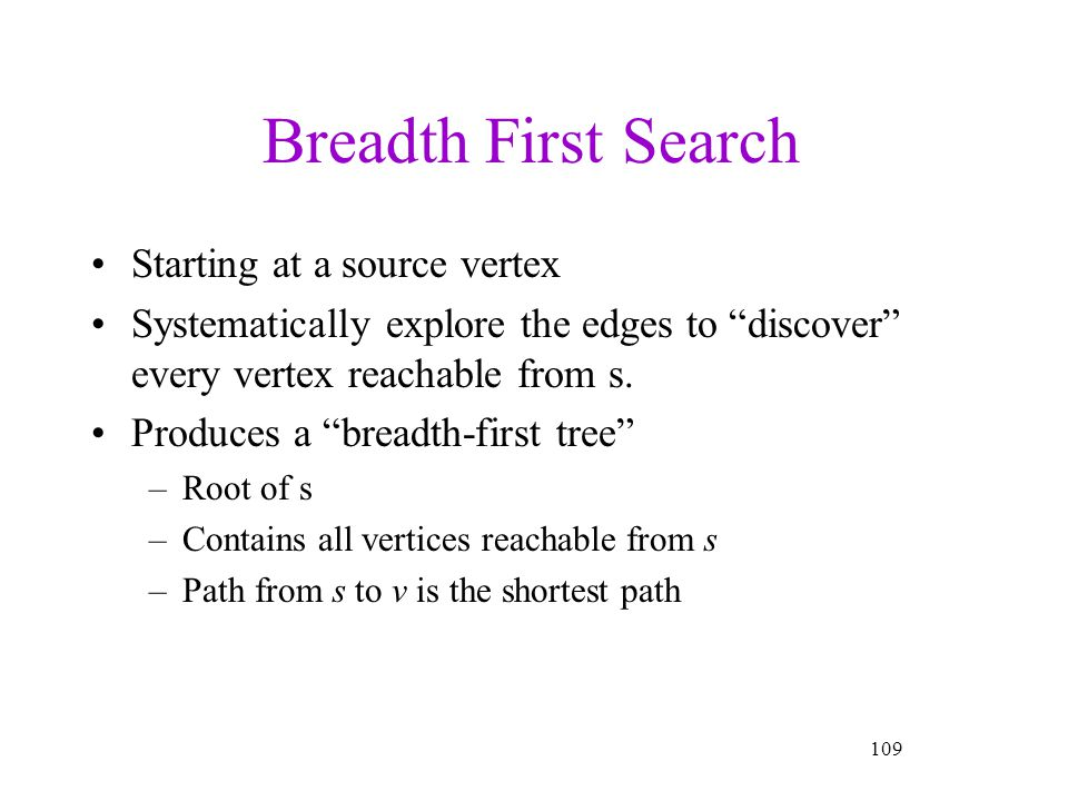 109 Breadth First Search Starting at a source vertex Systematically explore the edges to discover every vertex reachable from s. Produces a breadth-fi