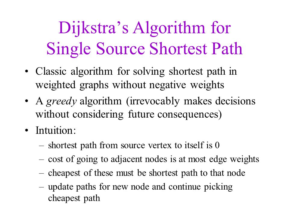 Dijkstras Algorithm for Single Source Shortest Path Classic algorithm for solving shortest path in weighted graphs without negative weights A greedy a