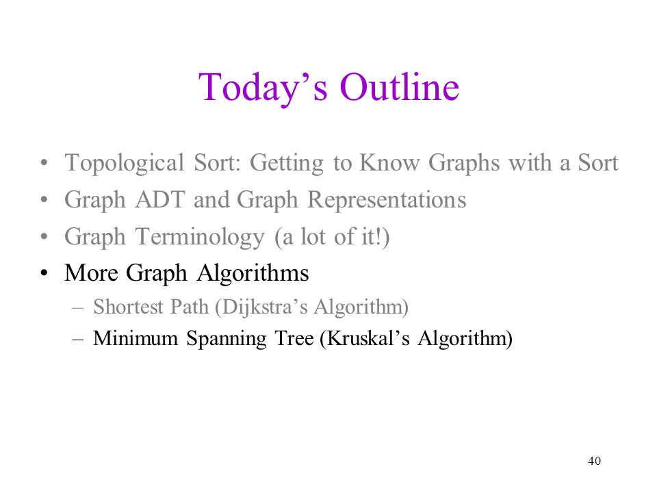 Todays Outline Topological Sort: Getting to Know Graphs with a Sort Graph ADT and Graph Representations Graph Terminology (a lot of it!) More Graph Al