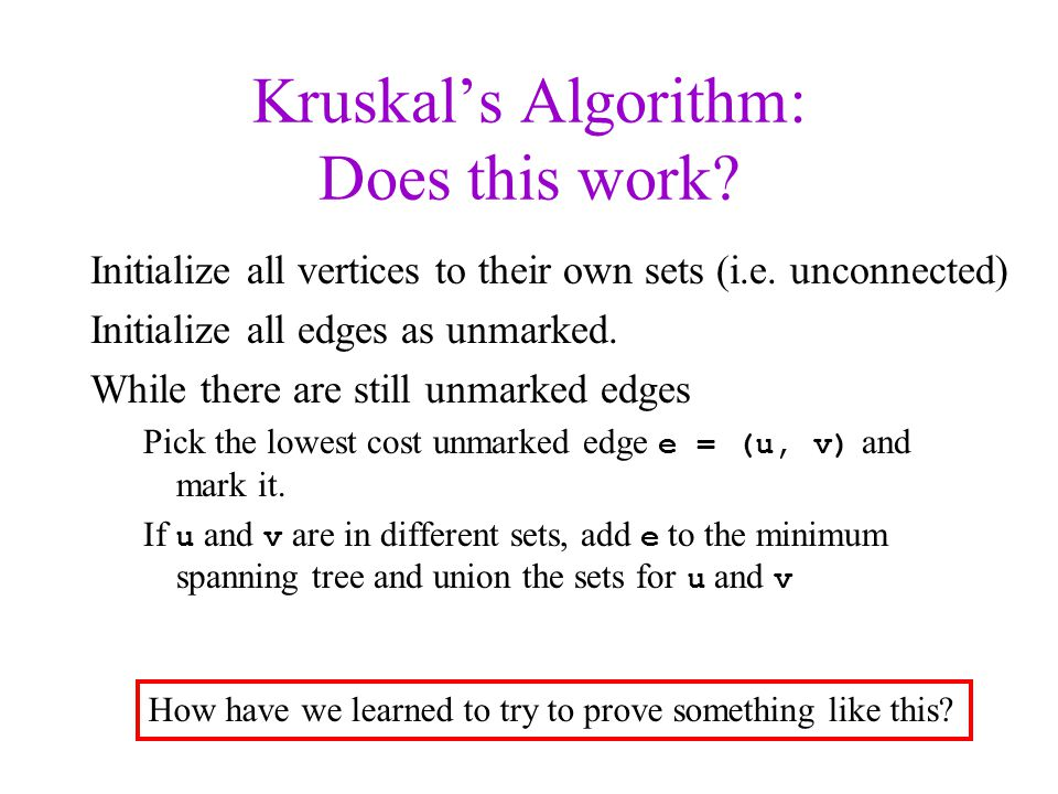 Kruskals Algorithm: Does this work? Initialize all vertices to their own sets (i.e. unconnected) Initialize all edges as unmarked. While there are sti