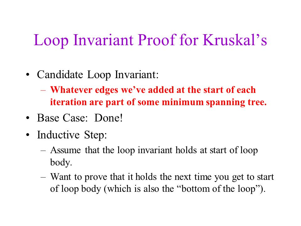 Loop Invariant Proof for Kruskals Candidate Loop Invariant: –Whatever edges weve added at the start of each iteration are part of some minimum spannin