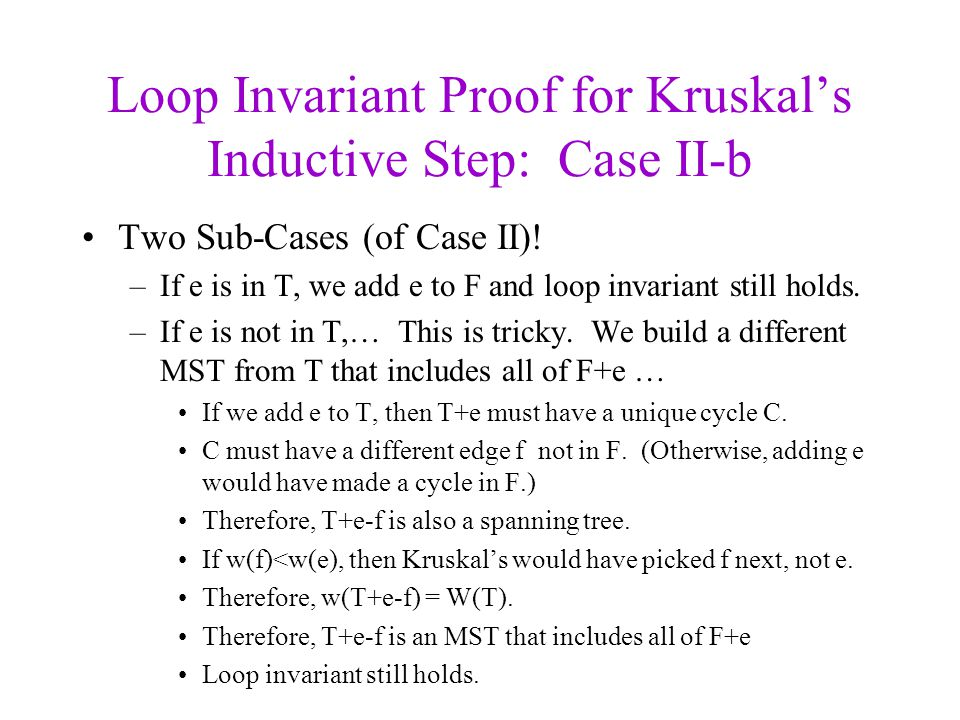 Loop Invariant Proof for Kruskals Inductive Step: Case II-b Two Sub-Cases (of Case II)! –If e is in T, we add e to F and loop invariant still holds. –