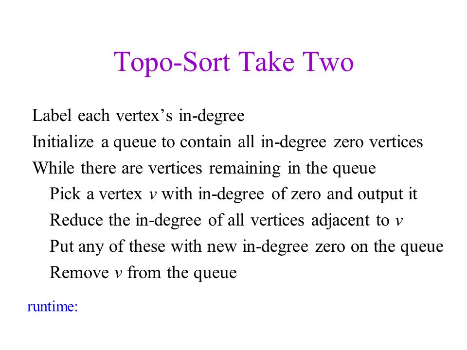 Topo-Sort Take Two Label each vertexs in-degree Initialize a queue to contain all in-degree zero vertices While there are vertices remaining in the qu
