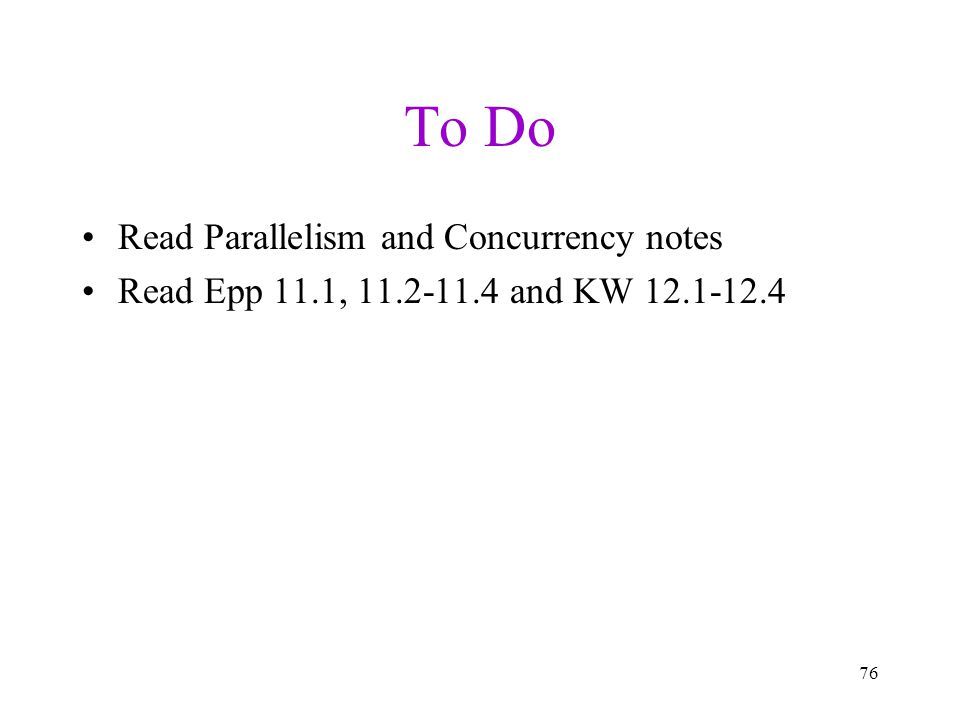 To Do Read Parallelism and Concurrency notes Read Epp 11.1, 11.2-11.4 and KW 12.1-12.4 76