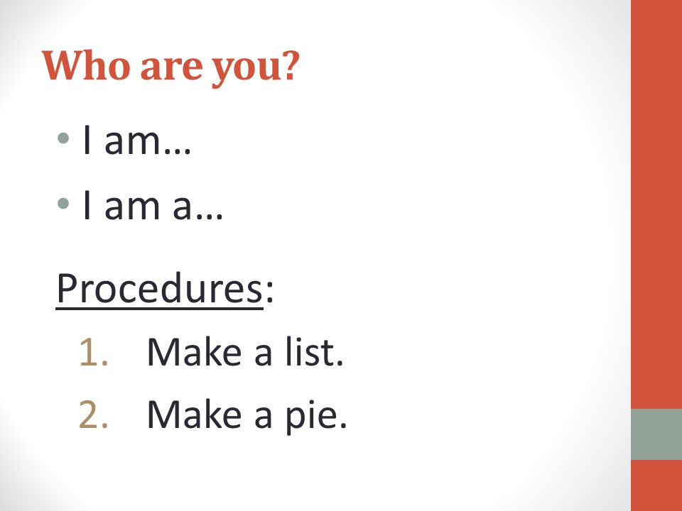 Who are you I am… I am a… Procedures: 1.Make a list. 2.Make a pie.