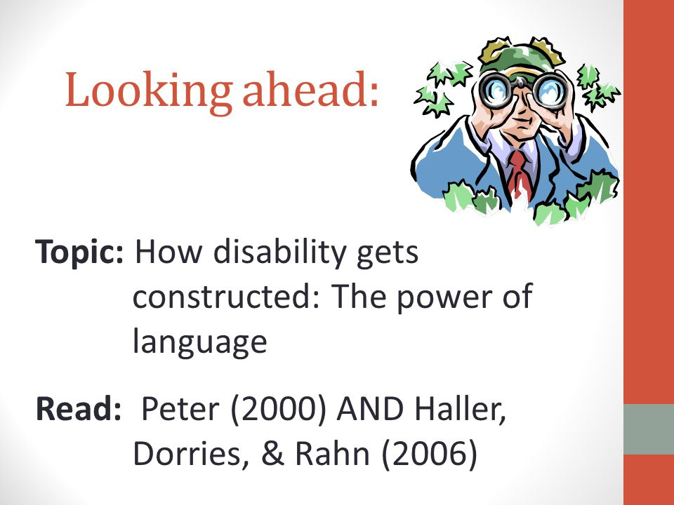 Topic: How disability gets constructed: The power of language Read: Peter (2000) AND Haller, Dorries, & Rahn (2006) Looking ahead: