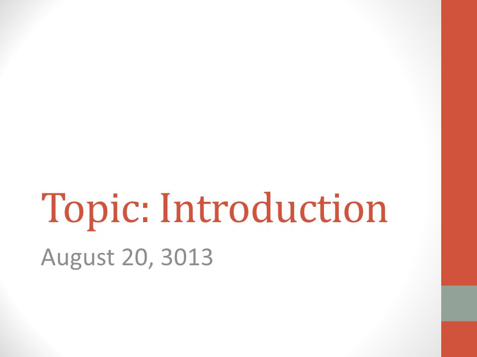 Topic: Introduction August 20, 3013