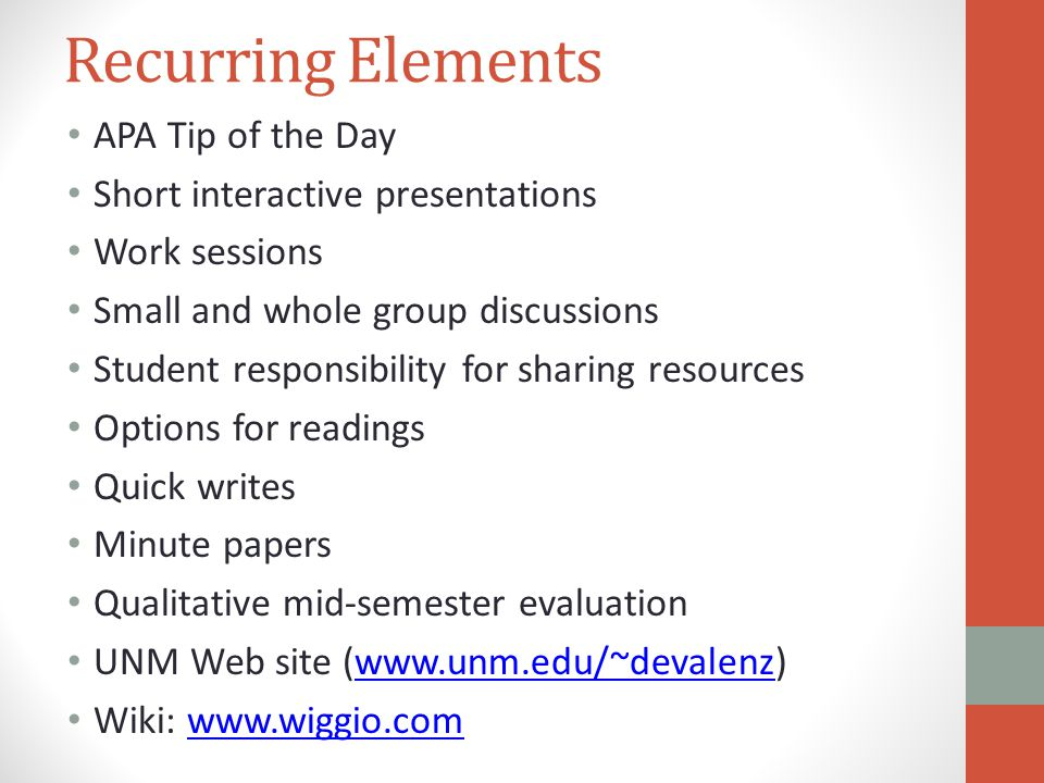 Recurring Elements APA Tip of the Day Short interactive presentations Work sessions Small and whole group discussions Student responsibility for sharing resources Options for readings Quick writes Minute papers Qualitative mid-semester evaluation UNM Web site (  Wiki:
