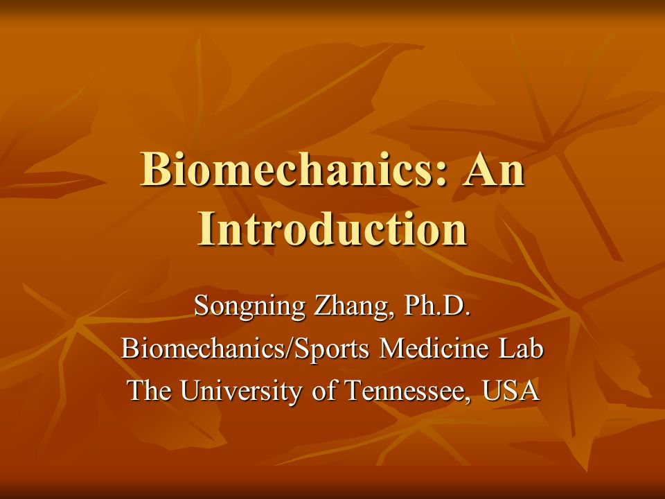 Biomechanics: An Introduction Songning Zhang, Ph.D. Biomechanics/Sports Medicine Lab The University of Tennessee, USA