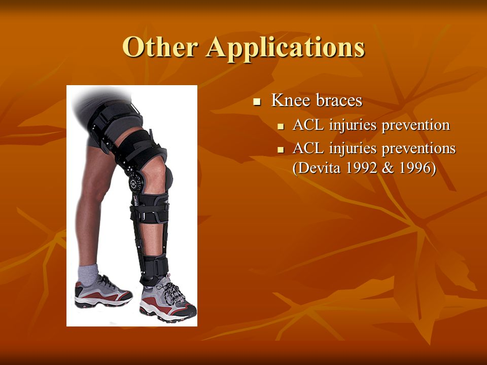 Other Applications Knee braces Knee braces ACL injuries prevention ACL injuries preventions (Devita 1992 & 1996)