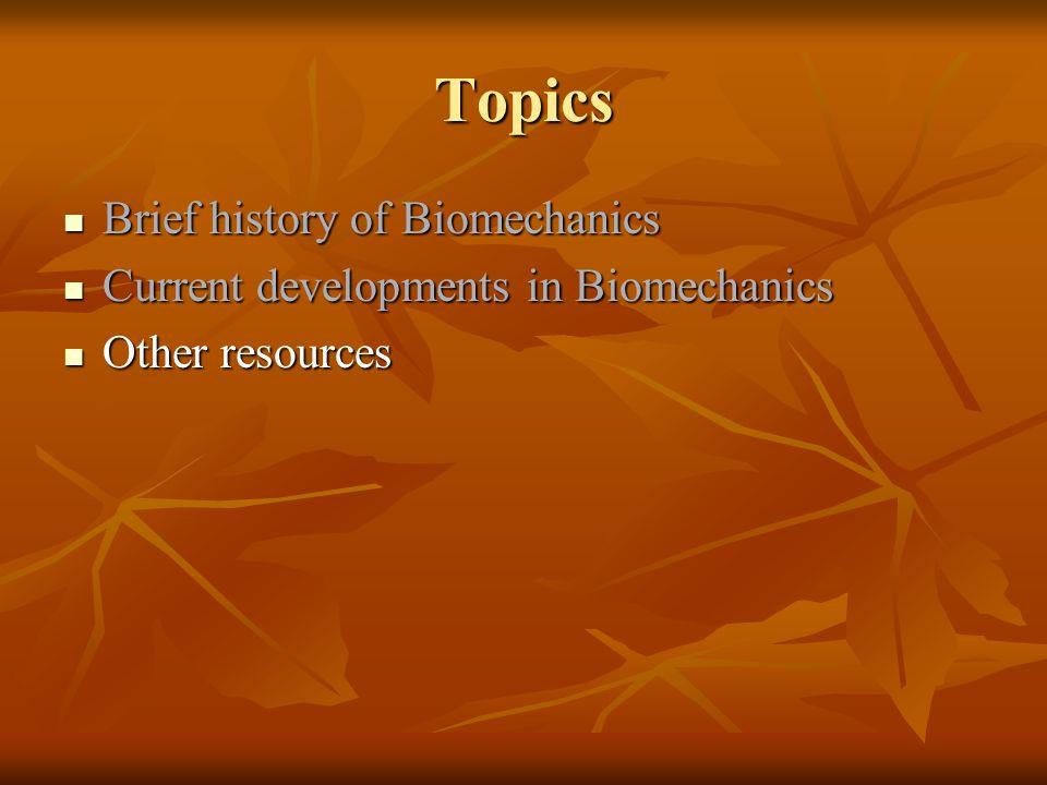 Topics Brief history of Biomechanics Brief history of Biomechanics Current developments in Biomechanics Current developments in Biomechanics Other res