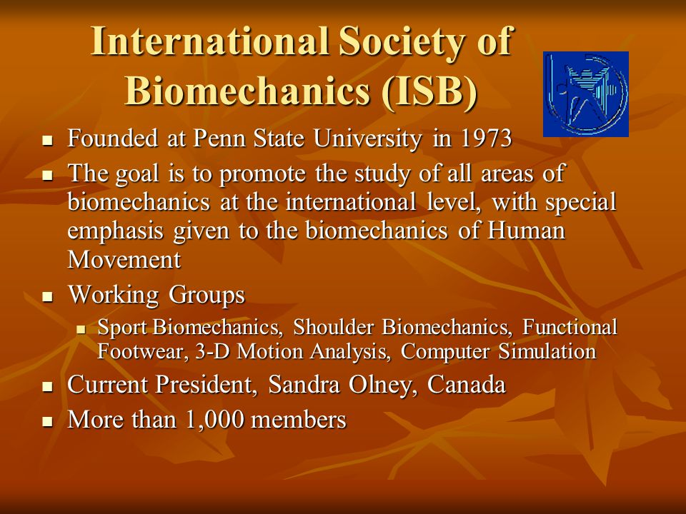 International Society of Biomechanics (ISB) Founded at Penn State University in 1973 Founded at Penn State University in 1973 The goal is to promote t