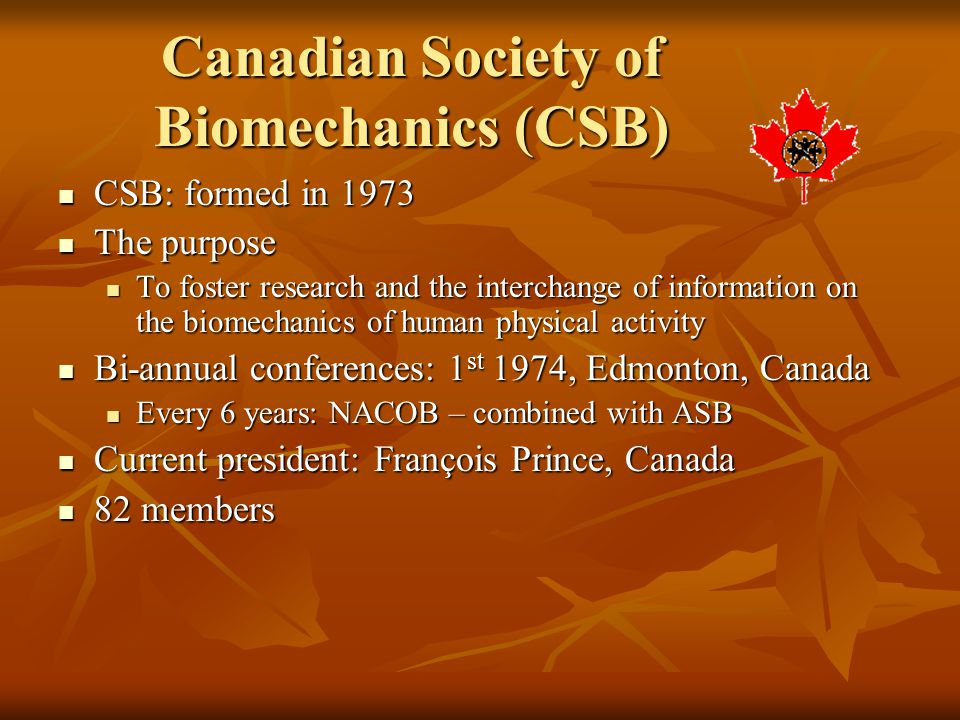 Canadian Society of Biomechanics (CSB) CSB: formed in 1973 CSB: formed in 1973 The purpose The purpose To foster research and the interchange of infor