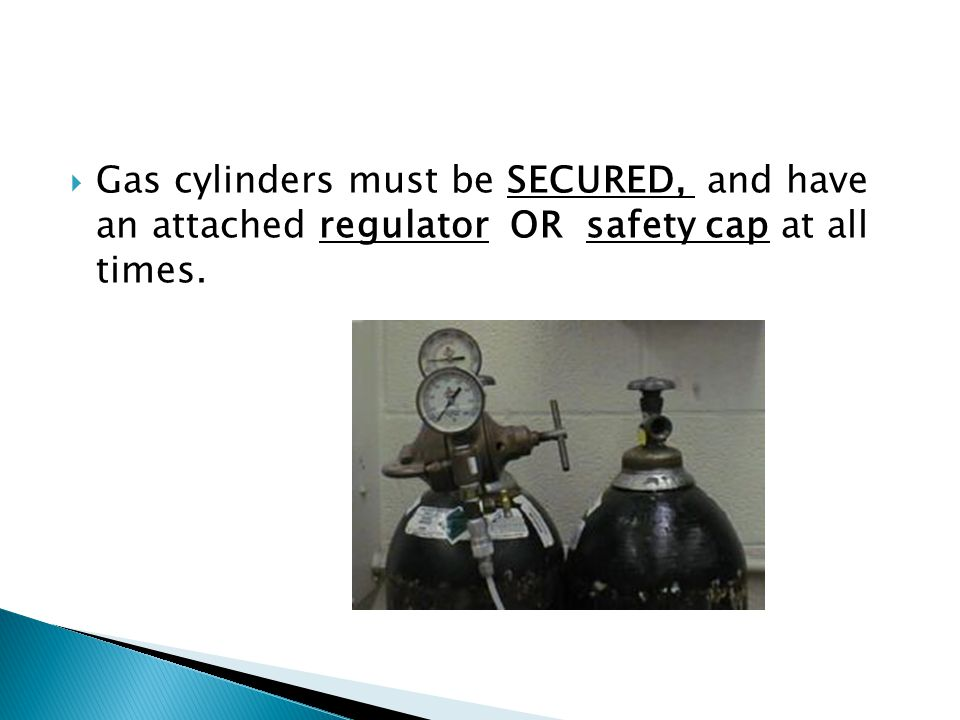 Gas cylinders must be SECURED, and have an attached regulator OR safety cap at all times.