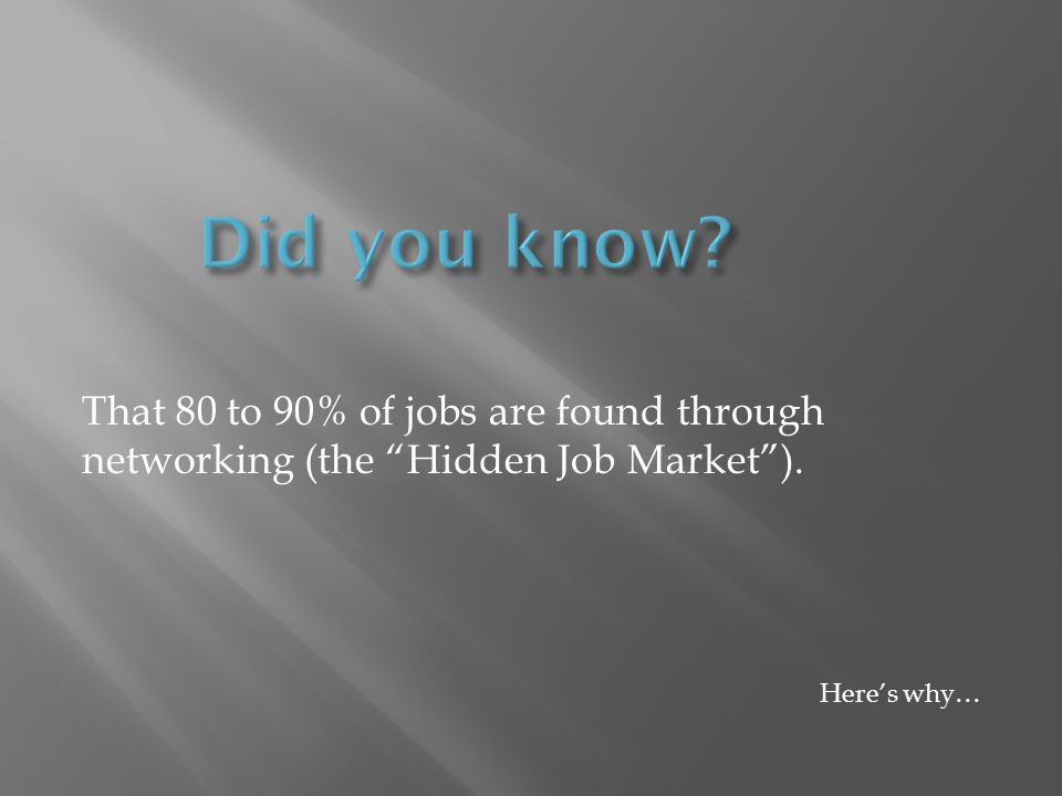 That 80 to 90% of jobs are found through networking (the Hidden Job Market). Heres why…