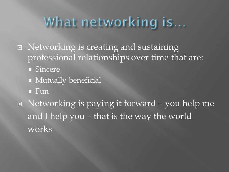 Networking is creating and sustaining professional relationships over time that are: Sincere Mutually beneficial Fun Networking is paying it forward – you help me and I help you – that is the way the world works
