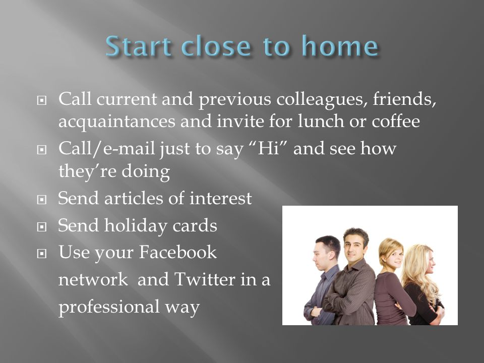 Call current and previous colleagues, friends, acquaintances and invite for lunch or coffee Call/e-mail just to say Hi and see how theyre doing Send articles of interest Send holiday cards Use your Facebook network and Twitter in a professional way