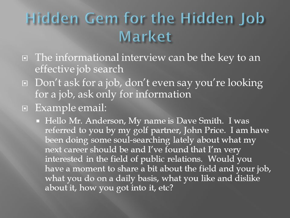 The informational interview can be the key to an effective job search Dont ask for a job, dont even say youre looking for a job, ask only for information Example email: Hello Mr.
