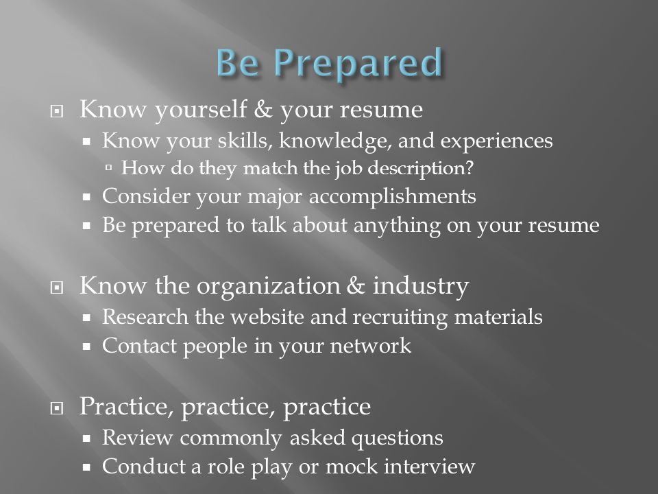 Know yourself & your resume Know your skills, knowledge, and experiences How do they match the job description.