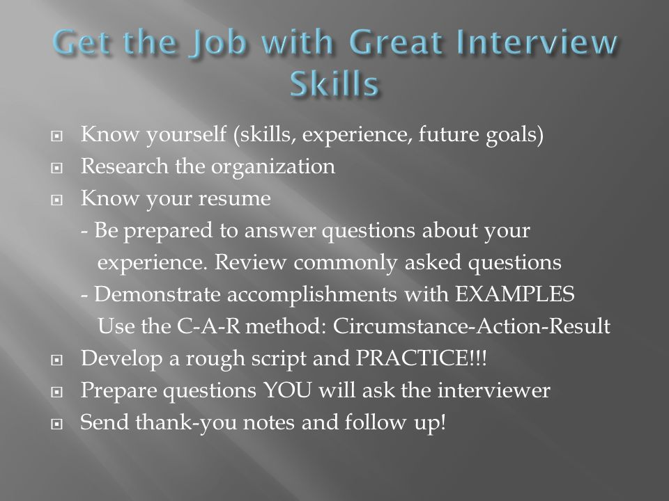 Know yourself (skills, experience, future goals) Research the organization Know your resume - Be prepared to answer questions about your experience.