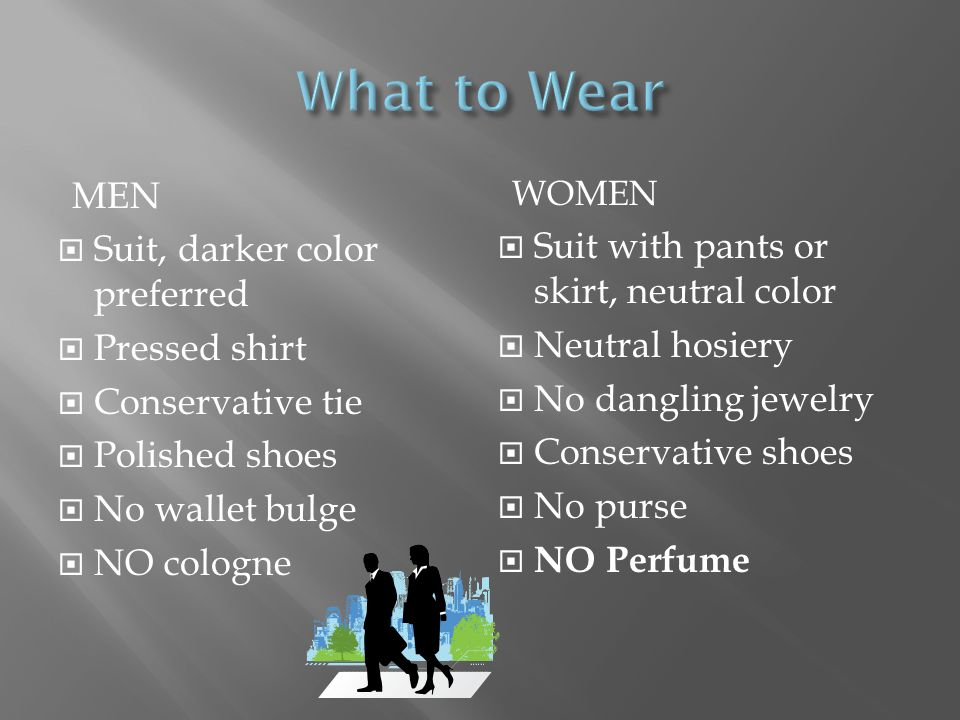 MEN Suit, darker color preferred Pressed shirt Conservative tie Polished shoes No wallet bulge NO cologne WOMEN Suit with pants or skirt, neutral color Neutral hosiery No dangling jewelry Conservative shoes No purse NO Perfume