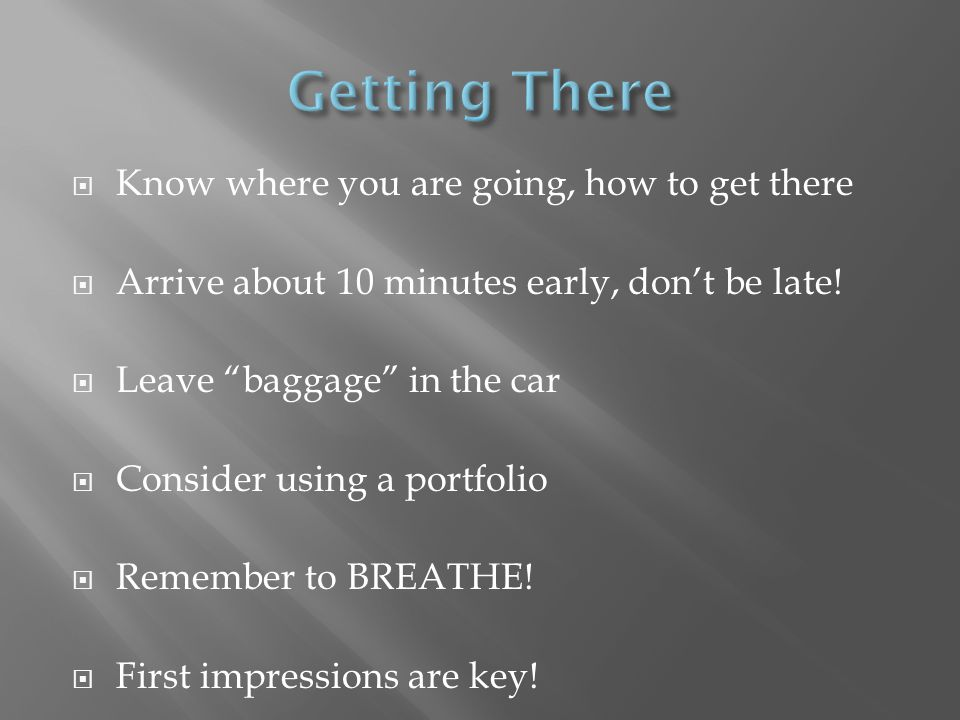 Know where you are going, how to get there Arrive about 10 minutes early, dont be late.
