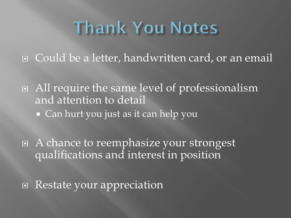 Could be a letter, handwritten card, or an email All require the same level of professionalism and attention to detail Can hurt you just as it can help you A chance to reemphasize your strongest qualifications and interest in position Restate your appreciation