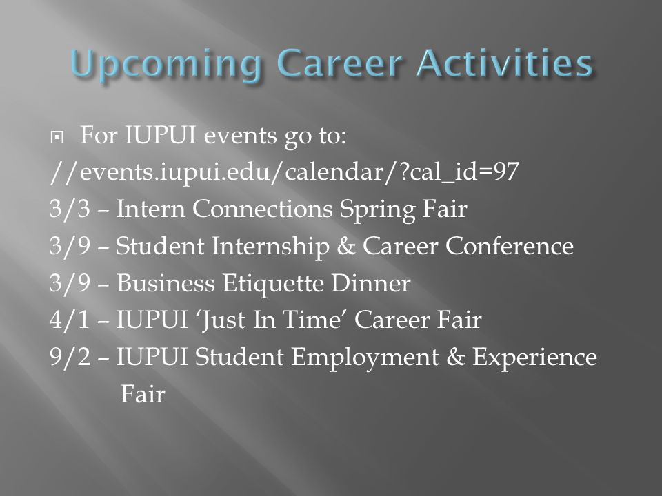 For IUPUI events go to: //events.iupui.edu/calendar/ cal_id=97 3/3 – Intern Connections Spring Fair 3/9 – Student Internship & Career Conference 3/9 – Business Etiquette Dinner 4/1 – IUPUI Just In Time Career Fair 9/2 – IUPUI Student Employment & Experience Fair