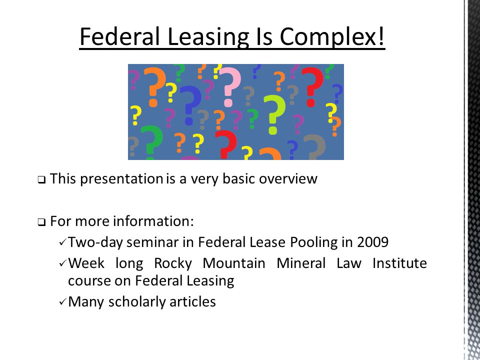 Federal Leasing Is Complex! This presentation is a very basic overview For more information: Two-day seminar in Federal Lease Pooling in 2009 Week lon