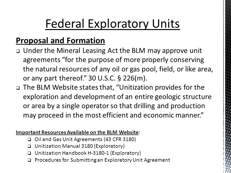 Federal Exploratory Units Proposal and Formation Under the Mineral Leasing Act the BLM may approve unit agreements for the purpose of more properly co